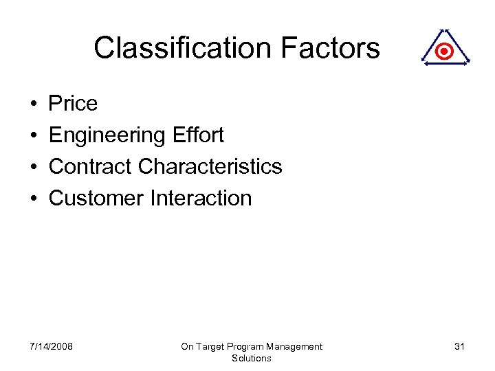 Classification Factors • • Price Engineering Effort Contract Characteristics Customer Interaction 7/14/2008 On Target