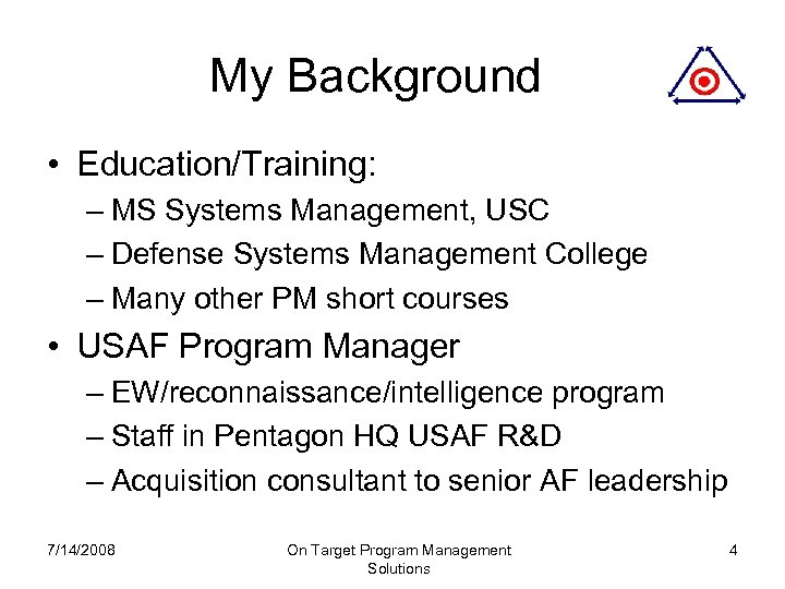 My Background • Education/Training: – MS Systems Management, USC – Defense Systems Management College