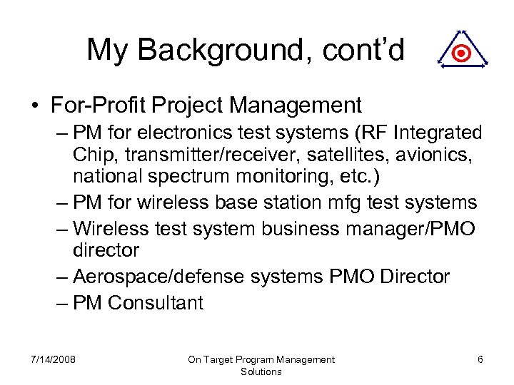 My Background, cont'd • For-Profit Project Management – PM for electronics test systems (RF