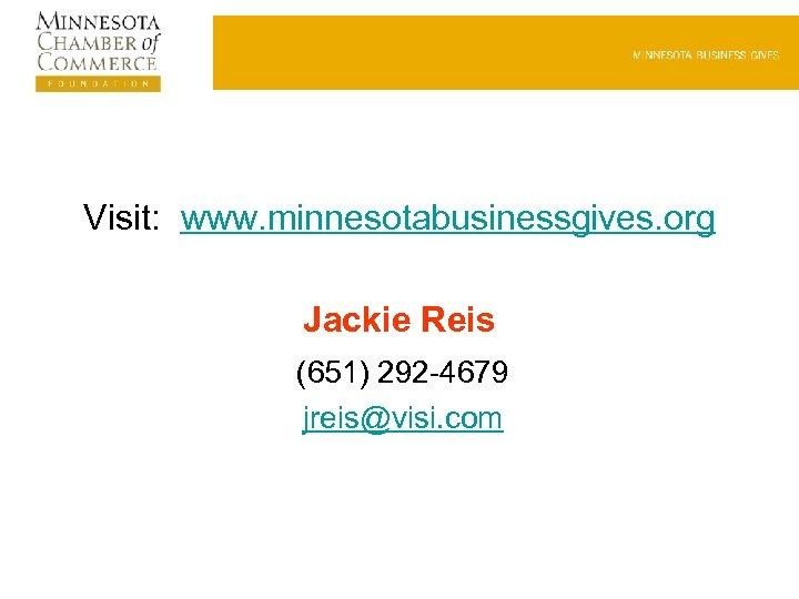Visit: www. minnesotabusinessgives. org Jackie Reis (651) 292 -4679 jreis@visi. com