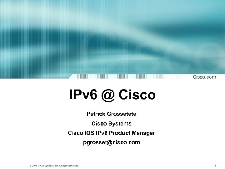 IPv 6 @ Cisco Patrick Grossetete Cisco Systems Cisco IOS IPv 6 Product Manager