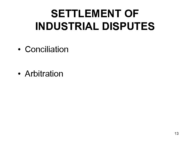 SETTLEMENT OF INDUSTRIAL DISPUTES • Conciliation • Arbitration 13
