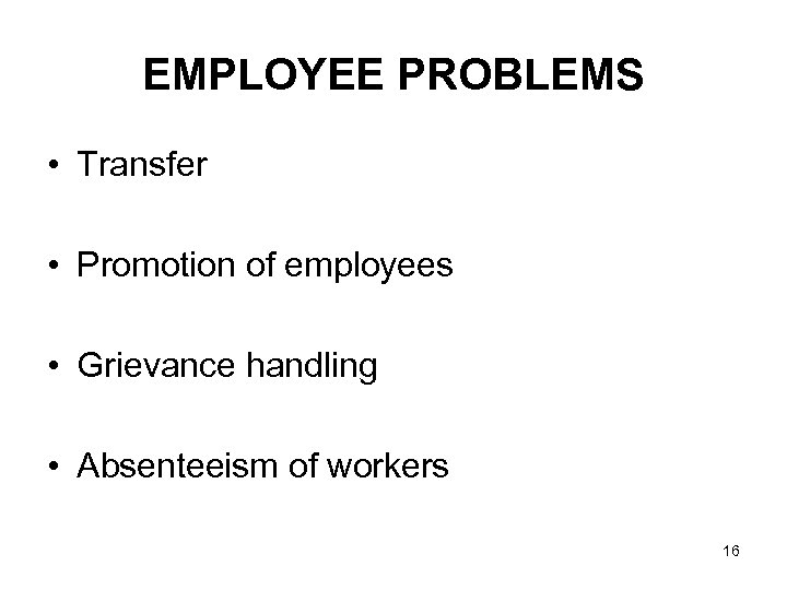 EMPLOYEE PROBLEMS • Transfer • Promotion of employees • Grievance handling • Absenteeism of