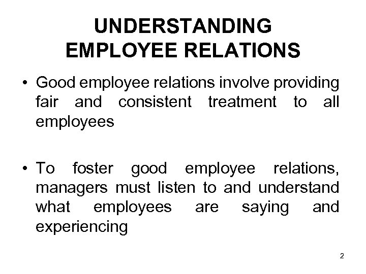 UNDERSTANDING EMPLOYEE RELATIONS • Good employee relations involve providing fair and consistent treatment to