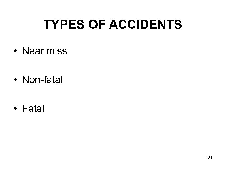 TYPES OF ACCIDENTS • Near miss • Non-fatal • Fatal 21