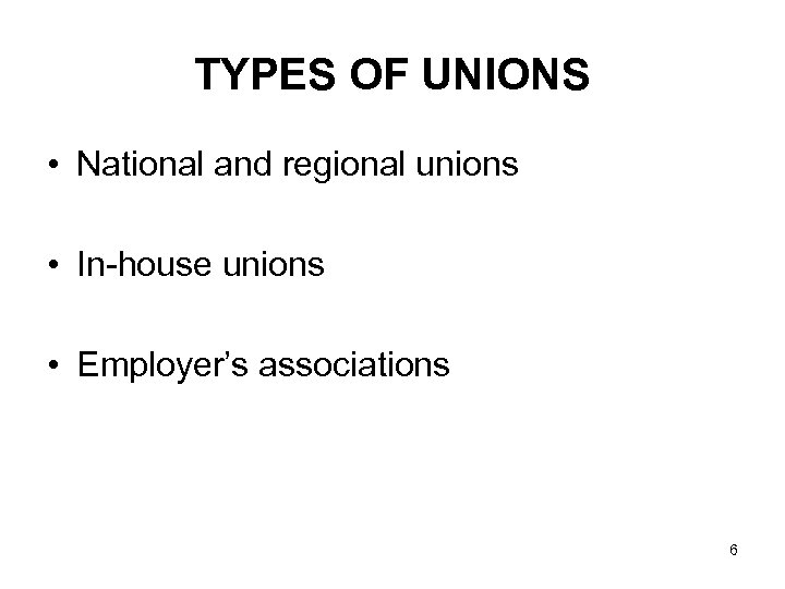 TYPES OF UNIONS • National and regional unions • In-house unions • Employer's associations