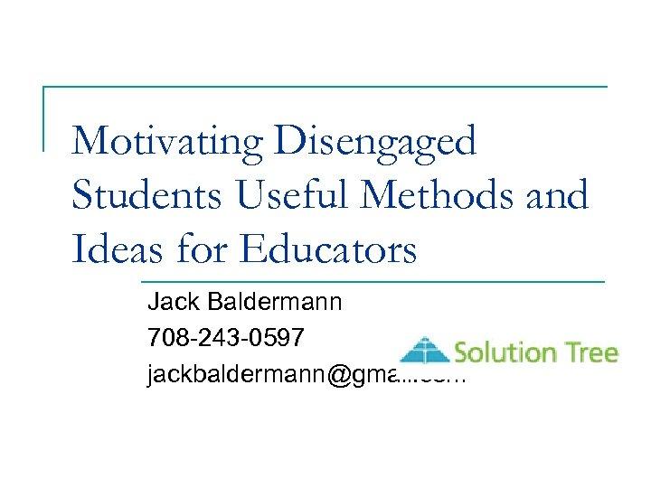 Motivating Disengaged Students Useful Methods and Ideas for Educators Jack Baldermann 708 -243 -0597