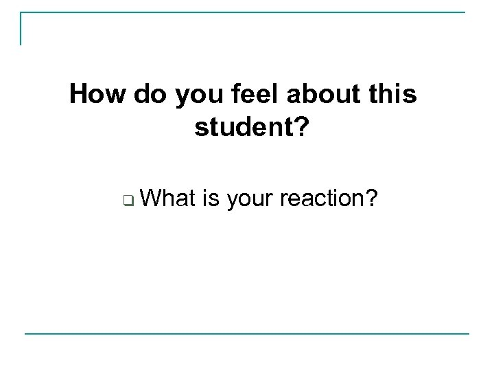 How do you feel about this student? q What is your reaction?