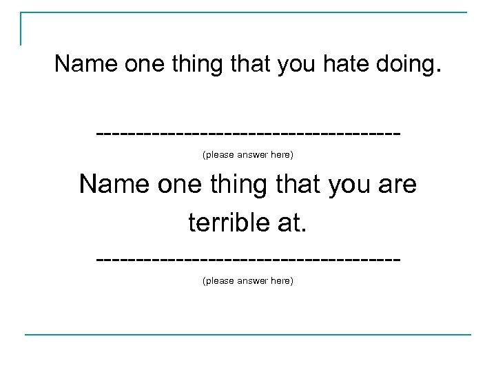Name one thing that you hate doing. -------------------(please answer here) Name one thing that