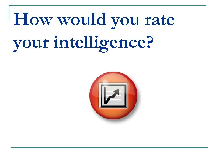 How would you rate your intelligence?