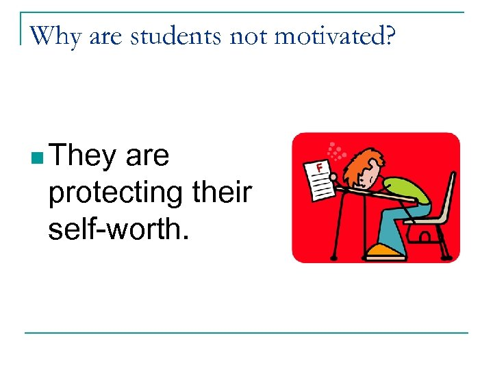 Why are students not motivated? n They are protecting their self-worth.