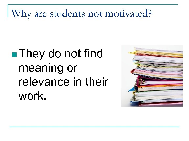 Why are students not motivated? n They do not find meaning or relevance in