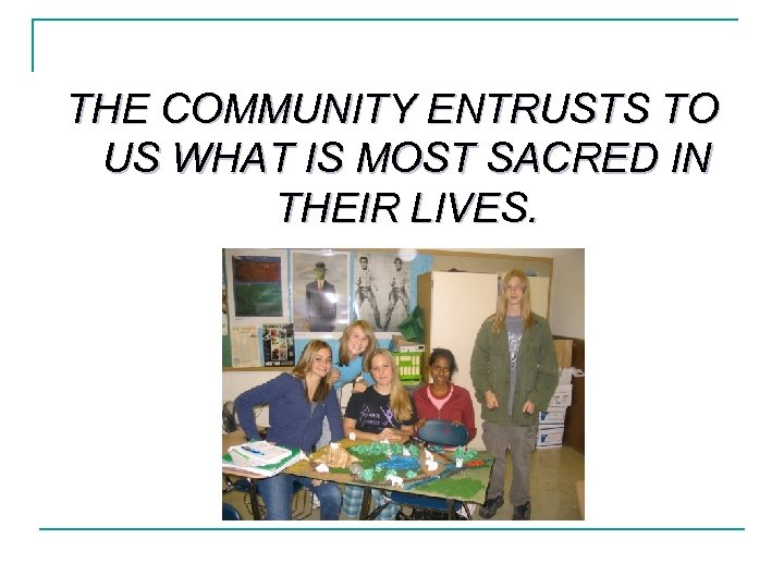 THE COMMUNITY ENTRUSTS TO US WHAT IS MOST SACRED IN THEIR LIVES.