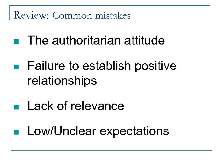 Review: Common mistakes n The authoritarian attitude n Failure to establish positive relationships n