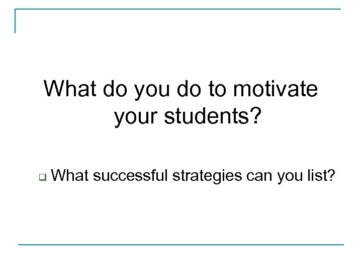 What do you do to motivate your students? q What successful strategies can you