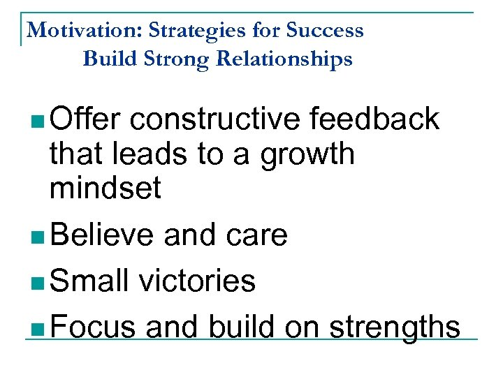 Motivation: Strategies for Success Build Strong Relationships n Offer constructive feedback that leads to