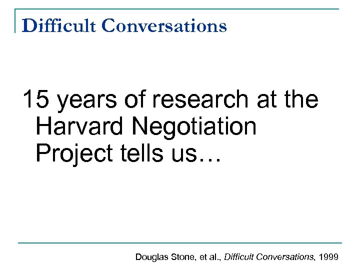 Difficult Conversations 15 years of research at the Harvard Negotiation Project tells us… Douglas