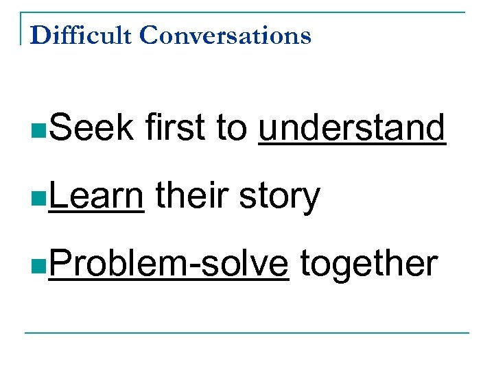 Difficult Conversations n. Seek first to understand n. Learn their story n. Problem-solve together