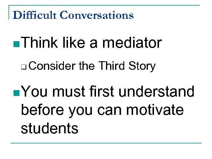 Difficult Conversations n Think q like a mediator Consider the Third Story n You