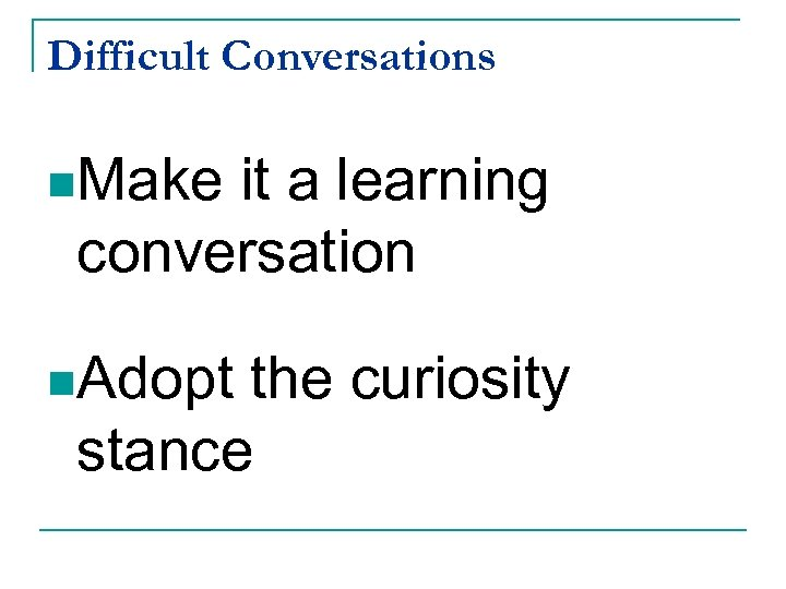 Difficult Conversations n. Make it a learning conversation n. Adopt the curiosity stance