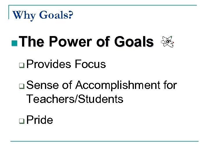 Why Goals? n The q q q Power of Goals Provides Focus Sense of