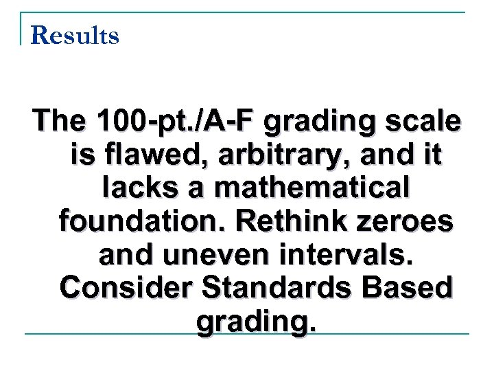 Results The 100 -pt. /A-F grading scale is flawed, arbitrary, and it lacks a