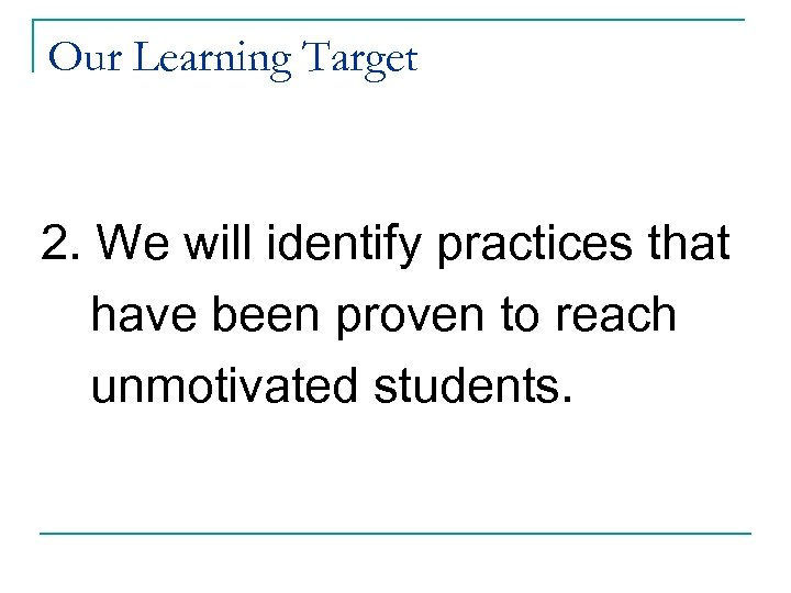 Our Learning Target 2. We will identify practices that have been proven to reach