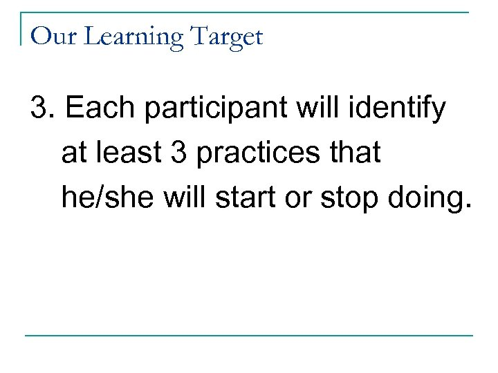 Our Learning Target 3. Each participant will identify at least 3 practices that he/she