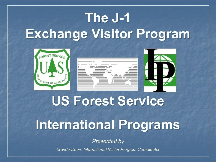 The J-1 Exchange Visitor Program US Forest Service International Programs Presented by Brenda Dean,