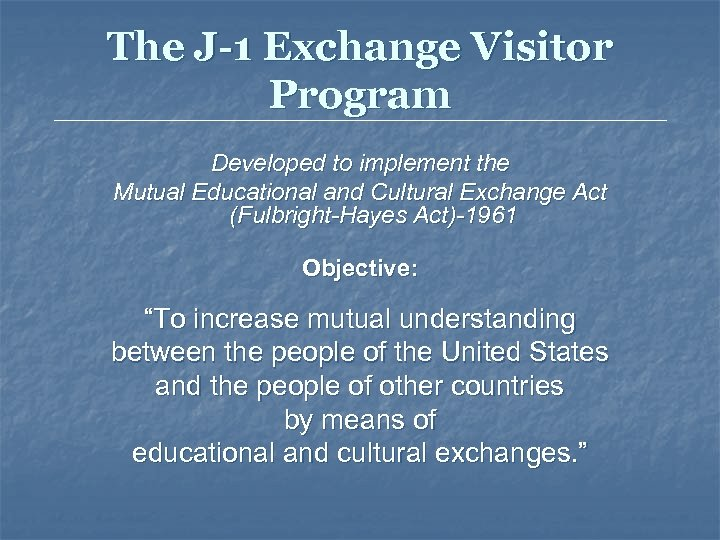 The J-1 Exchange Visitor Program Developed to implement the Mutual Educational and Cultural Exchange