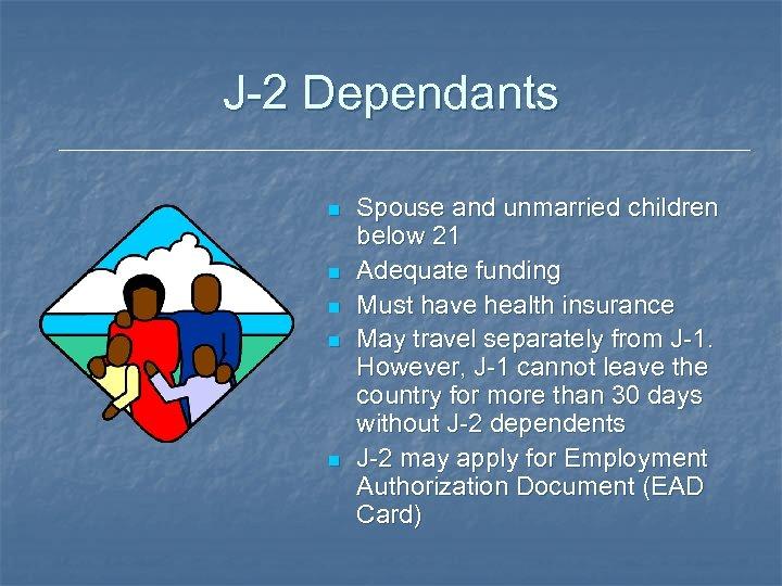 J-2 Dependants n n n Spouse and unmarried children below 21 Adequate funding Must