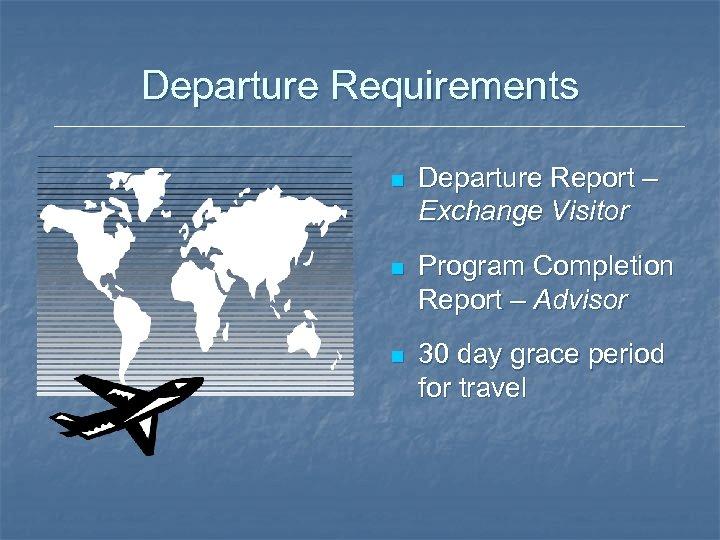 Departure Requirements n Departure Report – Exchange Visitor n Program Completion Report – Advisor