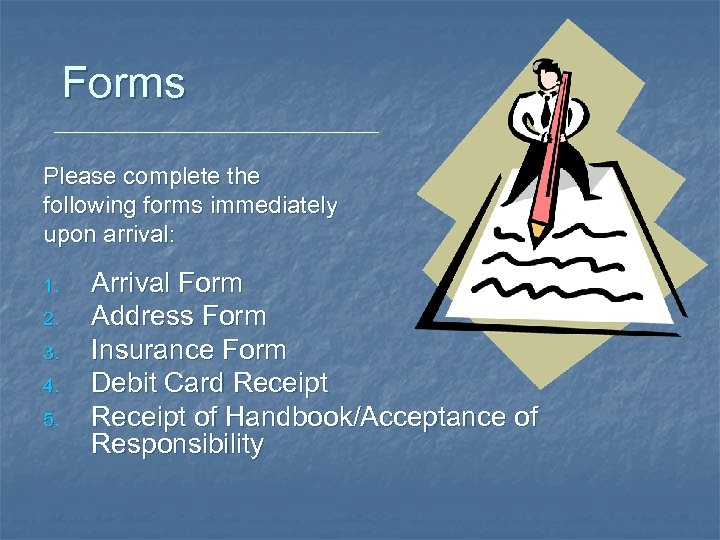 Forms Please complete the following forms immediately upon arrival: 1. 2. 3. 4. 5.