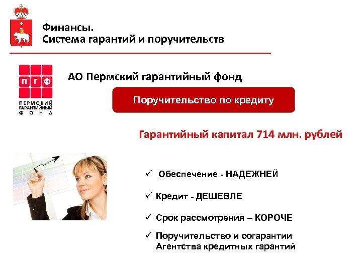 Финансы. Система гарантий и поручительств АО Пермский гарантийный фонд Поручительство по кредиту Гарантийный капитал