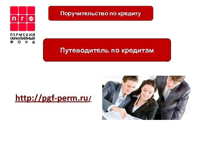 Поручительство по кредиту Путеводитель по кредитам http: //pgf-perm. ru/