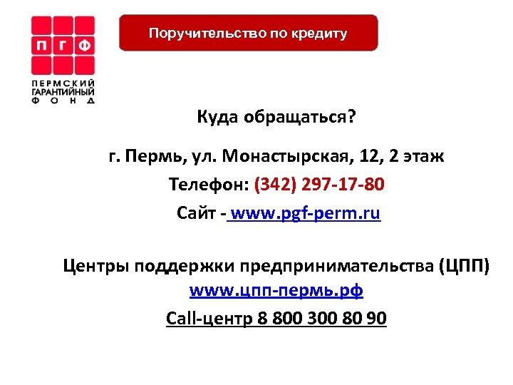 Поручительство по кредиту Куда обращаться? г. Пермь, ул. Монастырская, 12, 2 этаж Телефон: (342)