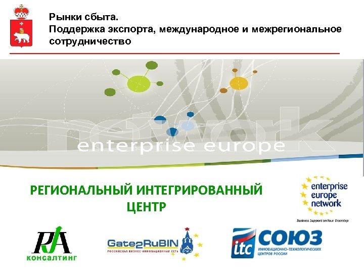 Рынки сбыта. Поддержка экспорта, международное и межрегиональное сотрудничество РЕГИОНАЛЬНЫЙ ИНТЕГРИРОВАННЫЙ ЦЕНТР