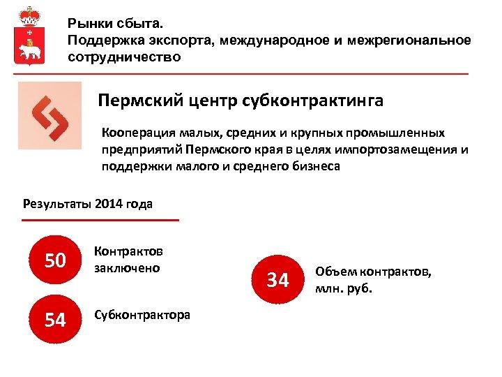 Рынки сбыта. Поддержка экспорта, международное и межрегиональное сотрудничество Пермский центр субконтрактинга Кооперация малых, средних