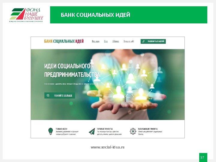 БАНК СОЦИАЛЬНЫХ ИДЕЙ www. social-idea. ru 37