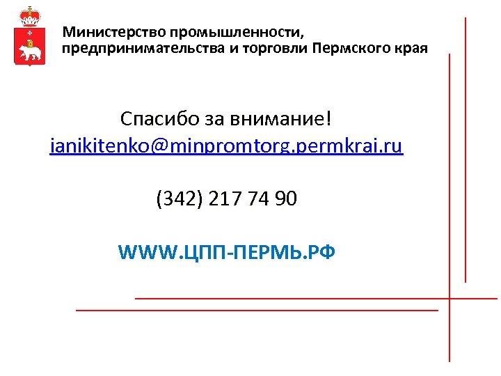 Министерство промышленности, предпринимательства и торговли Пермского края Спасибо за внимание! ianikitenko@minpromtorg. permkrai. ru (342)