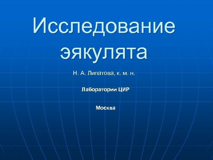 Исследование эякулята Н. А. Липатова, к. м. н. Лаборатории ЦИР Москва