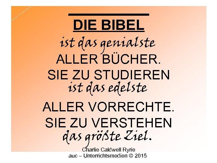 _____ DIE BIBEL ist das genialste ALLER BÜCHER. SIE ZU STUDIEREN ist das edelste