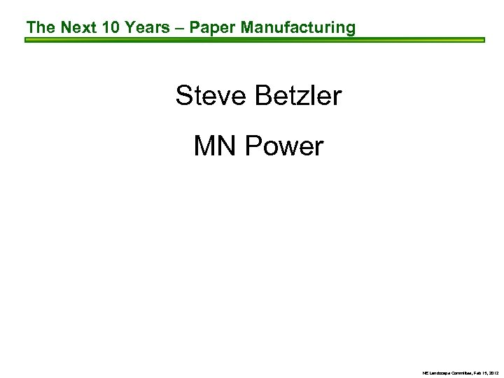The Next 10 Years – Paper Manufacturing Steve Betzler MN Power NE Landscape Committee,