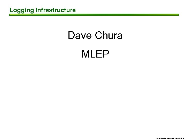 Logging Infrastructure Dave Chura MLEP NE Landscape Committee, Feb 15, 2012
