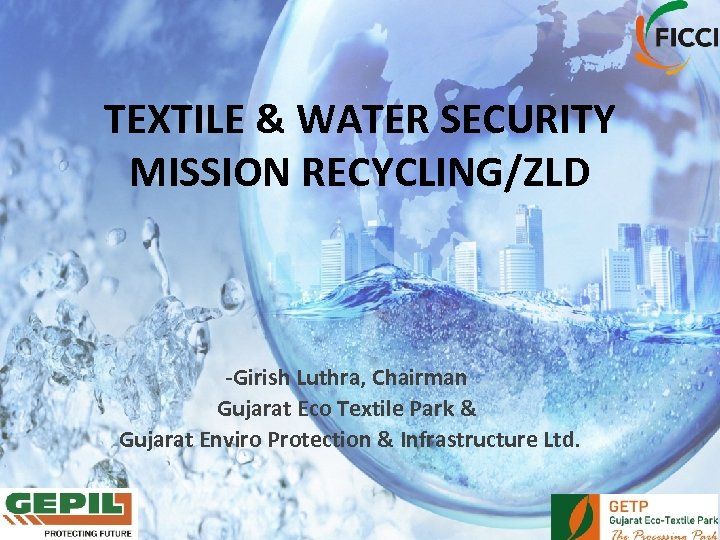 TEXTILE & WATER SECURITY MISSION RECYCLING/ZLD -Girish Luthra, Chairman Gujarat Eco Textile Park &