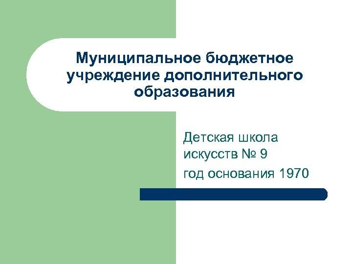 Муниципальное бюджетное учреждение дополнительного образования Детская школа искусств № 9 год основания 1970