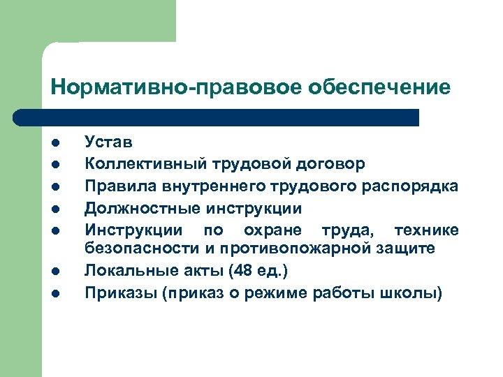 Нормативно-правовое обеспечение l l l l Устав Коллективный трудовой договор Правила внутреннего трудового распорядка