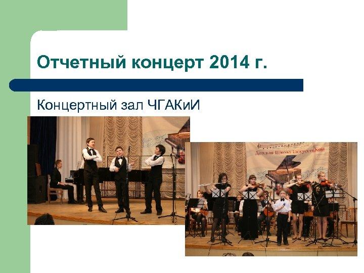 Отчетный концерт 2014 г. Концертный зал ЧГАКи. И