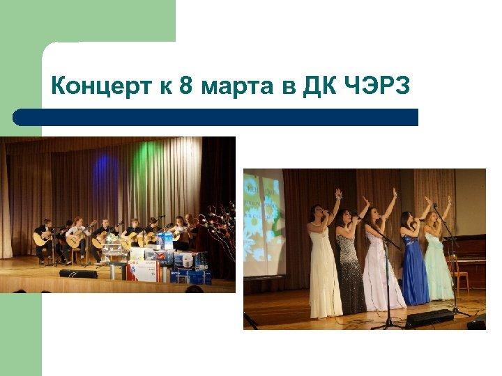 Концерт к 8 марта в ДК ЧЭРЗ