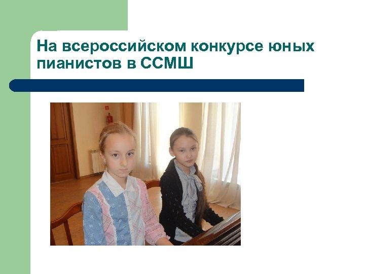 На всероссийском конкурсе юных пианистов в ССМШ